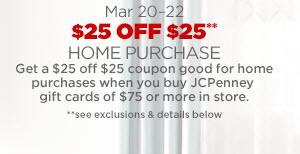 MAR  20–22 $25 OFF $25** HOME PURCHASE. Get a $25 off $25 coupon good  for home purchases when you buy JCPenney gift cards or $75 or more in  store. **see exclusions & details below