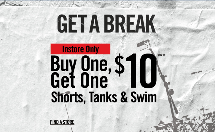 GET A BREAK - INSTORE ONLY - BUY ONE, GET ONE $10, SHORTS, TANKS & SWIM