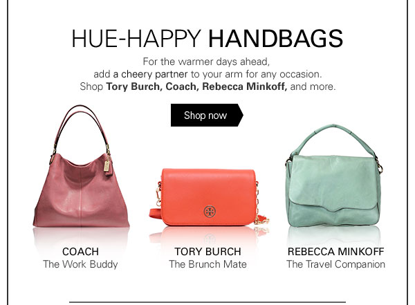 HUE-HAPPY HANDBAGS For the warmer days ahead, add a cheery partner to your arm for any occasion. Shop Tory Burch, Coach, Rebecca Minkoff, and more. Shop now COACH The Work Buddy TORY BURCH The Brunch Mate REBECCA MINKOFF The Travel Companion