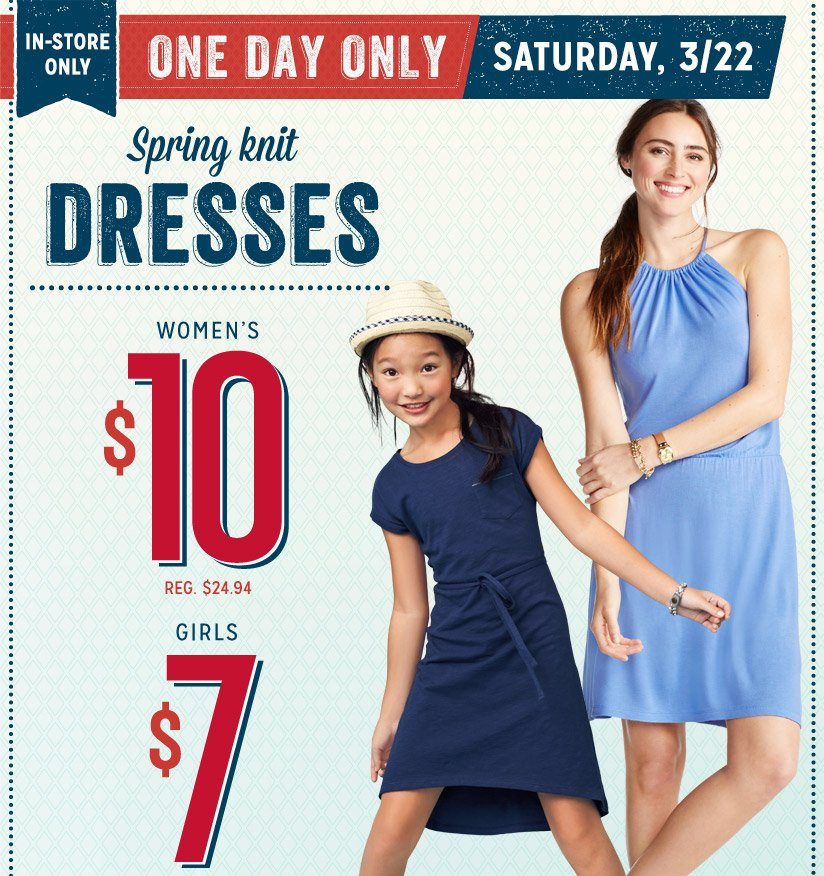 IN-STORE ONLY | ONE DAY ONLY SATURDAY, 3/22 | Spring knit DRESSES | WOMEN'S $10, REG. $24.94 | GIRLS $7, REG. $16.94