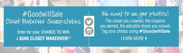 #GoodwillSale Closet Makeover Sweepstakes Enter for your CHANCE TO WIN a $500 CLOSET MAKEOVER.  We want to see your photos. The closet you cleaned, the coupons you earned, the adorable shoes you  scored. Tag your photos using #GoodwillSale.