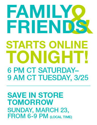 Family & Friends Starts Online TONIGHT! | 6 PM CT, SATURDAY - 9 AM CT TUESDAY, 3/25 | SAVE IN STORE TOMORROW Sunday, March 23, From 6 - 9 PM (local time)