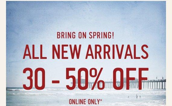 BRING ON SPRING! NEW  ARRIVALS 30 - 50% OFF ONLINE ONLY*