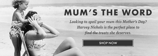 MUM'S THE WORD - Looking to spoil your mum this Mother's Day? Harvey Nichols is the perfect place to find the treats she deserves. SHOP NOW