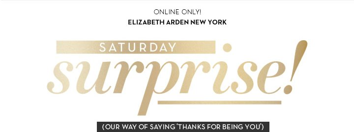 ONLINE ONLY! ELIZABETH ARDEN NEW YORK. SATURDAY surprise! (OUR WAY OF SAYING 'THANKS FOR BEING YOU').