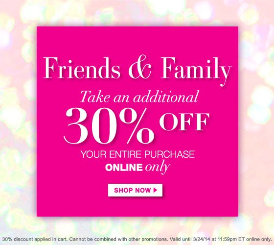Friends & Family Take an Additional 30% Off Your Entire Purchase Online Only