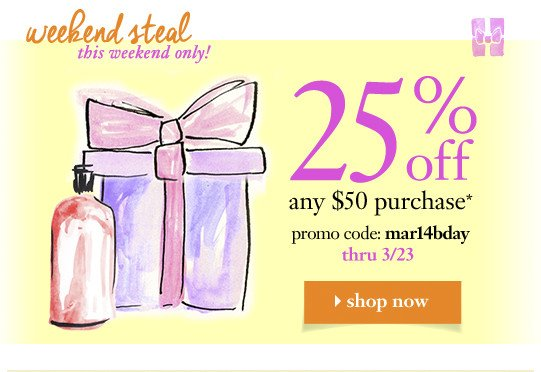 weekend steal this weekend only! 25% off any $50 purchase* promo code: mar14bday thru 3/23