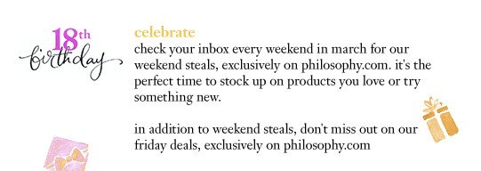 celebrate check your inbox every friday in march for our friday deals. it's the perfect time to stock up on products you love or try something new. in addition to friday deals, don't miss out on our weekend steals, exclusively on philosophy.com.