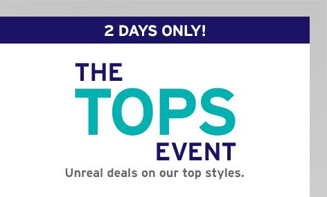 2 DAYS ONLY!   THE TOPS EVENT   Unreal deals on our top styles.