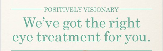 POSITIVELY VISIONARY We have got the right eye treatment for you
