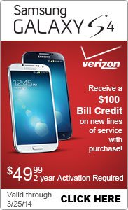 Samsung Galaxy S4 Verizon, Receive a $100 Bill Credit on new lines of service with purchase. $49.99 2-year activation required Valid through 3/25/14 Click Here