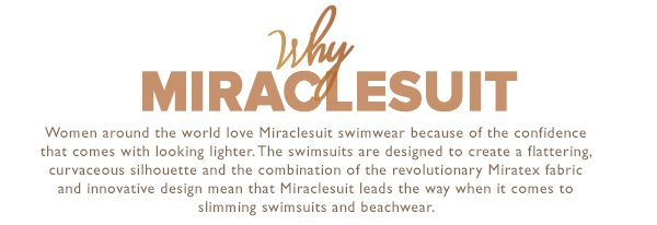 Why Miraclesuit? Women around the world love Miraclesuit swimwear because of the confidence that comes with looking lighter. The swimsuits are designed to create a flattering, curvaceous silhouette and the combination of the revolutionary Miratex fabric and innovative design mean that Miraclesuit leads the way when it comes to slimming swimsuits and beachwear.