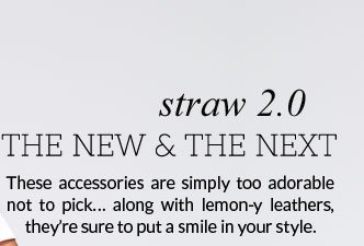 Straw 2.0 - The New And The Next: These accessories are simply too adorable not to pick... along with lemon-y leathers, they're sure to put a smile in your style.