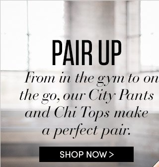 PAIR UP | From the gym to on the go, our City Pants and Chi Tops make a perfect pair. | SHOP NOW