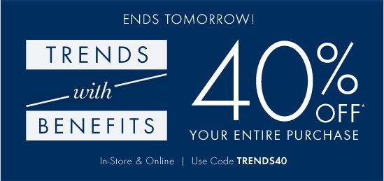Ends Tomorrow! TRENDS with BENEFITS 40% OFF Your Entire Purchase!*  In-Store & Online Use Code TRENDS40
