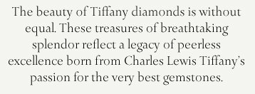 The beauty of Tiffany diamonds is without equal. These treasures of breathtaking  splendor reflect a legacy of peerless excellence born from Charles Lewis Tiffany's passion for the very best gemstones.