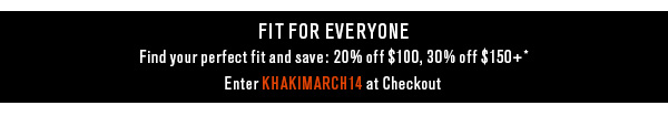 Fit for Everyone Find your perfect fit and save: 20% off $100, 30% off $150+* Enter KHAKIMARCH14 at Checkout