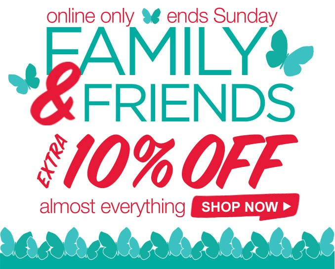 online only | ends Sunday | FAMILY & FRIENDS | EXTRA 10% OFF almost everything | SHOP NOW