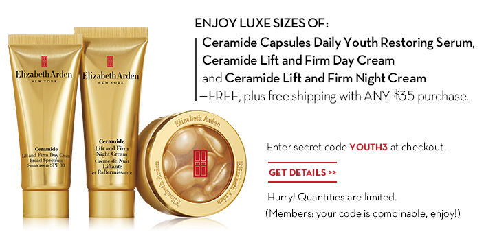 ENJOY LUXE SIZES OF: Ceramide Capsules Daily Youth Restoring Serum, Ceramide Lift and Firm Day Cream and Ceramide Lift and Firm Night Cream—FREE, plus free shipping with ANY $35 purchase. Enter secret code YOUTH3 at checkout. GET DETAILS. Hurry! Quantities are limited. (Members: your code is combinable, enjoy!)