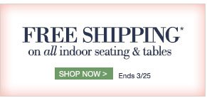 Free Shipping* on all indoor seating & tables | Shop now > | ends 3/25