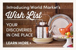 Introducing World Market's Wish List. Your discoveries in one place. Learn More