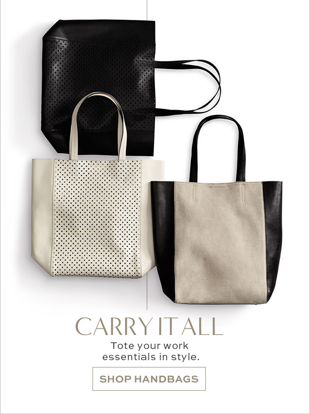 CARRY IT ALL   Tote your work essentials in style.   SHOP HANDBAGS