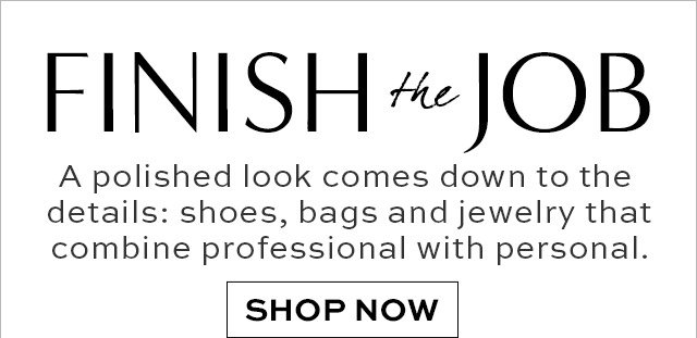 FINISHING the JOB   A polished look comes down to the details: shoes, bags and jewelry that combine professional with personal.   SHOP NOW