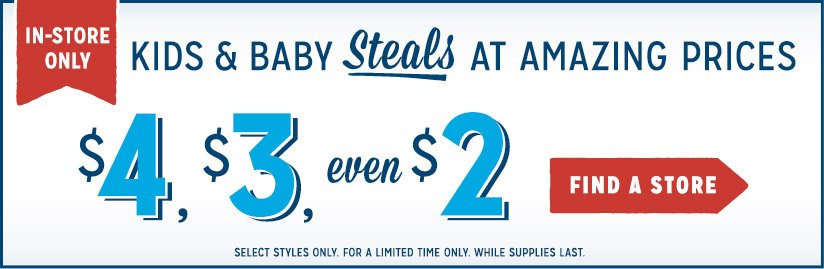 IN-STORE ONLY | KIDS & BABY Steals AT AMAZING PRICES | $4, $3, even $2 | FIND A STORE | SELECT STYLES ONLY. FOR A LIMITED TIME ONLY. WHILE SUPPLIES LAST.