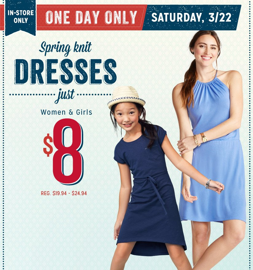 IN-STORE ONLY | ONE DAY ONLY | SATURDAY, 3/22 | Spring knit DRESSES just Women & Girls $8 REG. $19.94 - $24.94