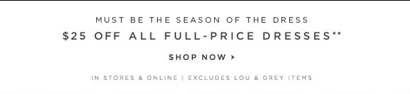 MUST BE THE SEASON OF THE DRESS $25 OFF ALL FULL–PRICE DRESSES**  SHOP NOW  IN STORES & ONLINE | EXCLUDES LOU & GREY ITEMS