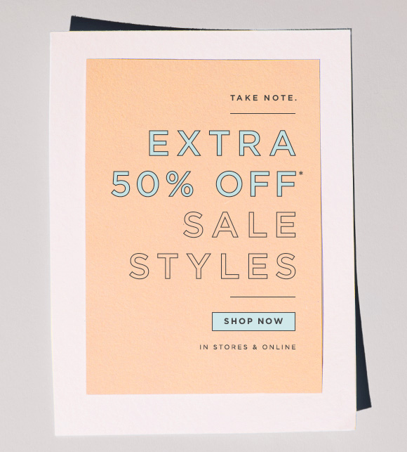 TAKE NOTE.  EXTRA 50% OFF* SALE STYLES  SHOP NOW IN STORES & ONLINE