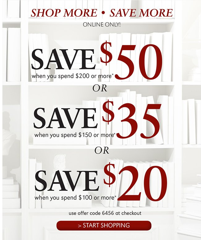 SHOP MORE   SAVE MORE   ONLINE ONLY! SAVE $50 WHEN YOU SPEND $200 OR MORE   SAVE $35 WHEN YOU SPEND $150 OR MORE   SAVE $20 WHEN YOU SPEND $100 OR MORE