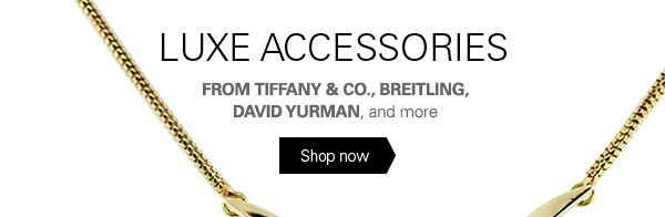 LUXE ACCESSORIES FROM TIFFANY & CO., BREITLING, DAVID YURMAN, and more Shop now