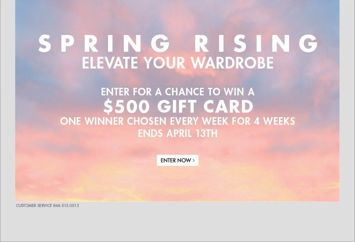 SPRING RISING ELEVATE  YOUR WARDROBE ENTER FOR A CHANCE TO WIN A $500 GIFT CARD ONE WINNER  CHOSEN EVERY WEEK FOR 4 WEEKS ENDS APRIL 13TH - ENTER NOW