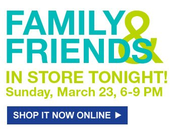 Family & Friends | In Store Tonight! Sunday, March 23, 6-9 PM | Shop It Now Online