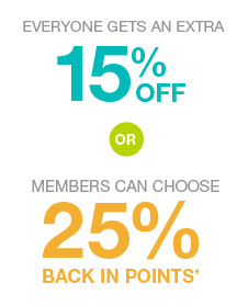 Everyone gets an extra 15% off or members can choose 25% back in points*