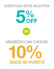 Everyone gets an extra 5% off or members can choose 10% back in points*