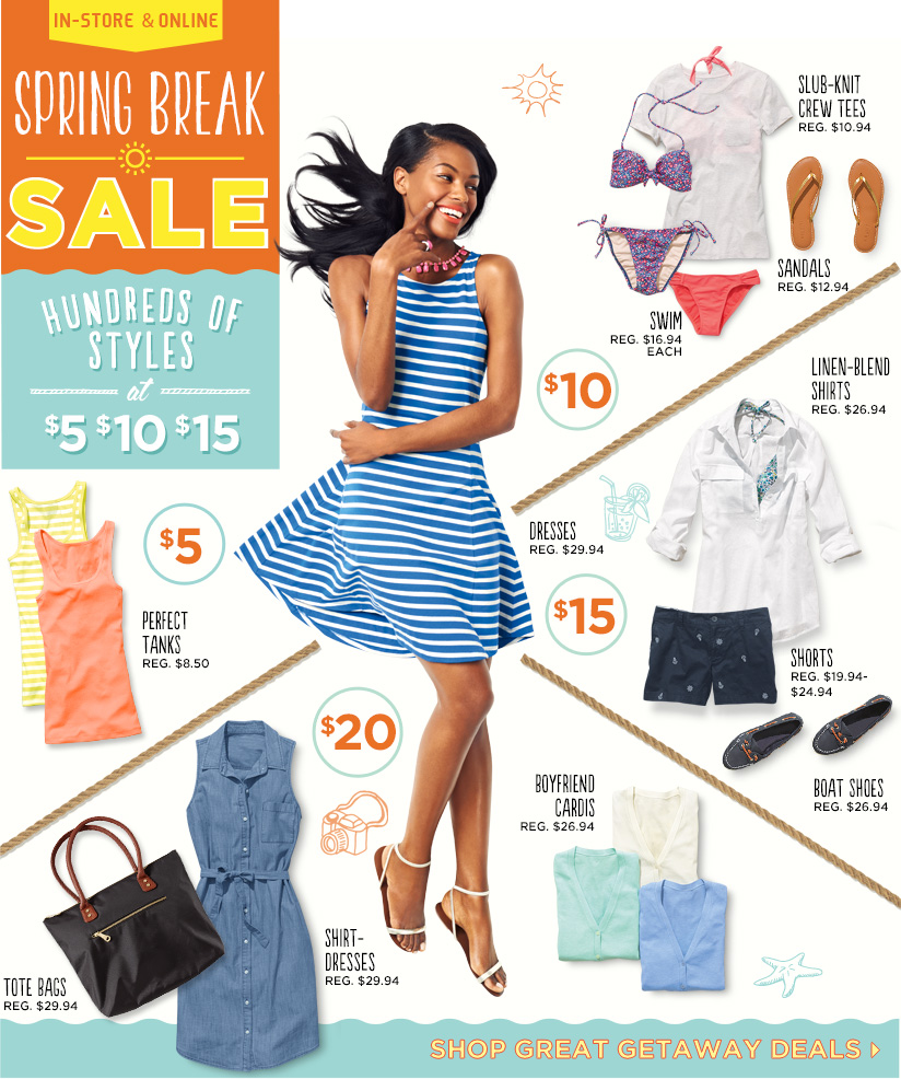 IN-STORE AND ONLINE | SPRING BREAK SALE | HUNDREDS OF STYLES at $5 $10 $15 | SLUB-KNIT CREW TEES REG. $10.94 SWIM REG. $16.94 EACH SANDALS REG. $12.94 | $5 PERFECT TANKS REG. $8.50 | $15 LINEN-BLEND SHIRTS REG. $26.94 DRESSES REG. $29.94 SHORTS REG. $19.94 - $24.94 BOAT SHOES REG. $26.94 | $20 TOTE BAGS REG. $29.94 SHIRT-DRESSES REG. $29.94 BOYFRIEND CARDIS REG. $26.94 | SHOP GREAT GETAWAY DEALS