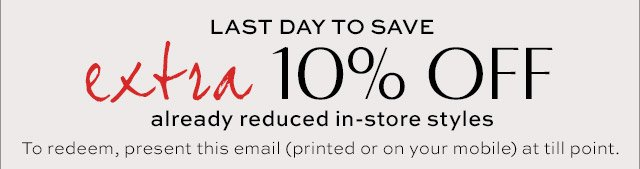 LAST DAY TO SAVE | extra 10% OFF already reduced in-store styles | To redeem, present this email (printed or on your mobile) at till point.