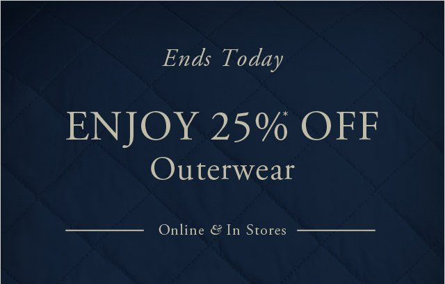 ENDS TODAY ENJOY 25%* OFF OUTERWEAR