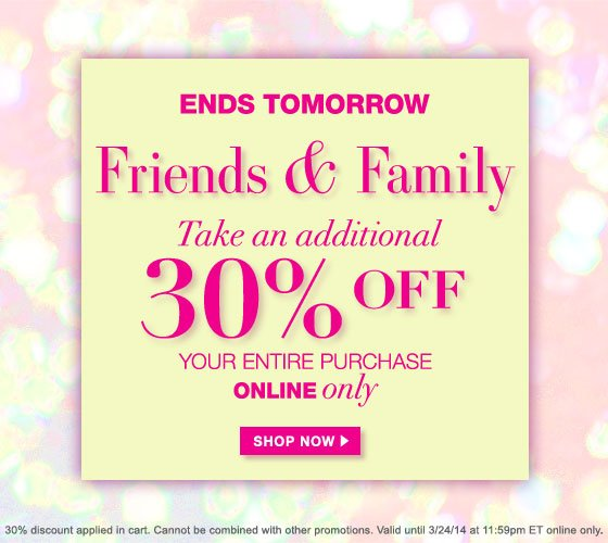 Ends Tomorrow: Friends & Family Take an Additional 30% Off Your Entire Purchase Online Only