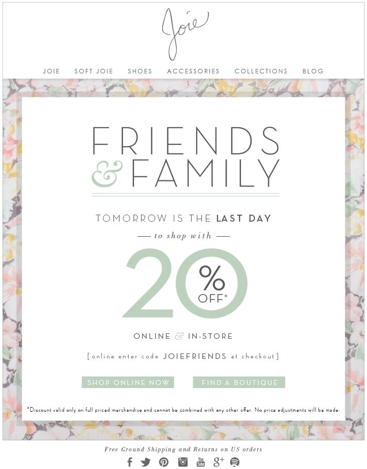 FRIENDS & FAMILY TOMORROW IS THE LAST DAY TO SHOP WITH 20% OFF ONLINE & IN-STORE ONLINE ENTER CODE JOIEFRIENDS AT CHECKOUT