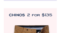 CHINOS 2 FOR $135