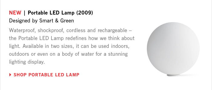 NEW | Portable LED Lamp (2009) Designed by Smart and Green Waterproof, shockproof, cordless and rechargeable – the Portable LED Lamp redefines how we think about light. Available in two sizes, it can be used indoors, outdoors or even on a body of water for a stunning lighting display. SHOP PORTABLE LED LAMP