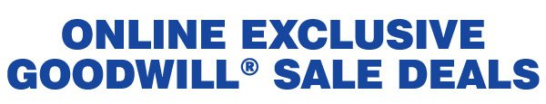 Online Exclusive Goodwill® Sale Deals.  Shop all.