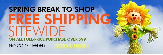 SPRING BREAK TO SHOP FREE SHIPPING SITEWIDE ON ALL FULL-PRICE PURCHASE OVER $99 NO CODE NEEDED Details inside