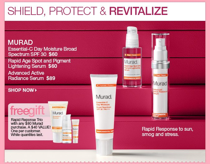 Essential-C Day Moisture Broad Spectrum SPF 30  $60 Rapid Age Spot and Pigment Lightening Serum  $60 Advanced Active Radiance Serum  $89. Free Rapid Response Trio with any $80 Murad purchase!