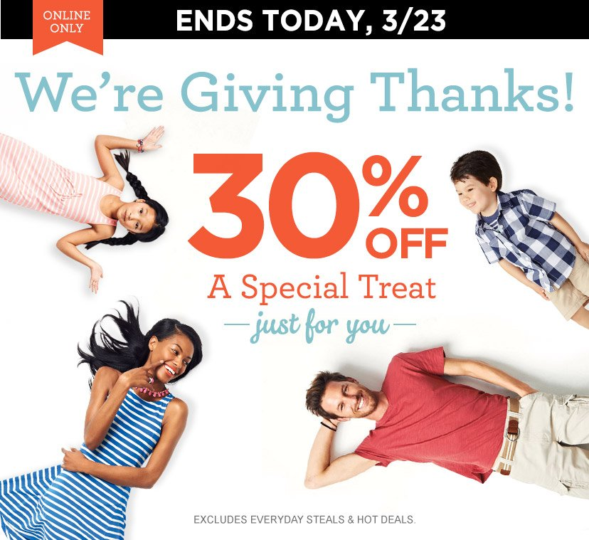 ONLINE ONLY | ENDS TODAY, 3/23 | We're Giving Thanks! 30% OFF A Special Treat | just for you | EXCLUDES EVERYDAY STEALS & HOT DEALS.