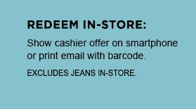 REDEEM IN-STORE: Show cashier offer on smartphone or print email with barcode. EXCLUDES JEANS IN-STORE.