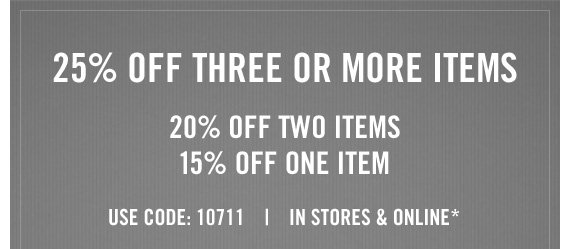 25% OF THREE OR MORE ITEMS 20% OFF TWO ITEMS 15% OFF ONE ITEM USE CODE: 10711 | IN STORES & ONLINE*